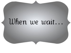 when-we-wait